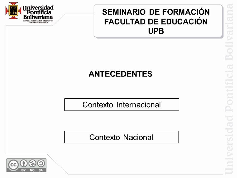 Contexto Internacional Contexto Nacional SEMINARIO DE FORMACIÓN FACULTAD DE EDUCACIÓN UPB ANTECEDENTES
