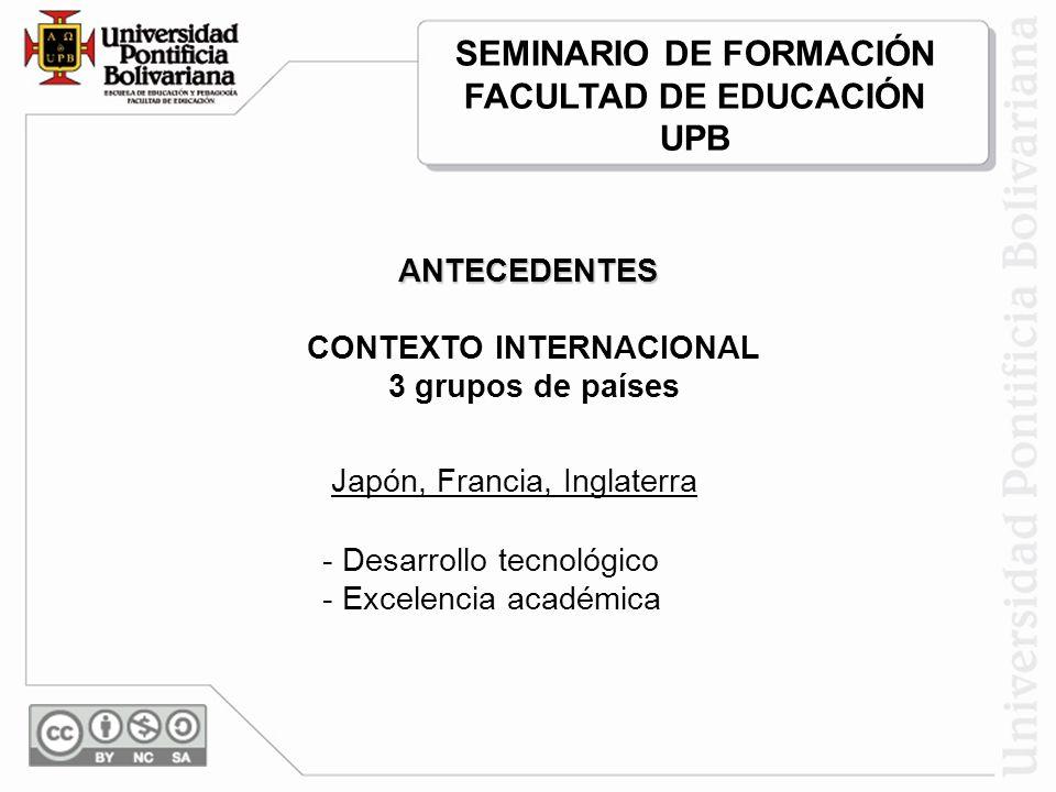 CONTEXTO INTERNACIONAL 3 grupos de países Japón, Francia, Inglaterra - Desarrollo tecnológico - Excelencia académica ANTECEDENTES SEMINARIO DE FORMACIÓN FACULTAD DE EDUCACIÓN UPB
