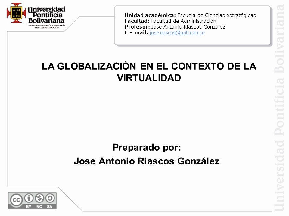 LA GLOBALIZACIÓN EN EL CONTEXTO DE LA VIRTUALIDAD Preparado por: Jose Antonio Riascos González Unidad académica: Escuela de Ciencias estratégicas Facu