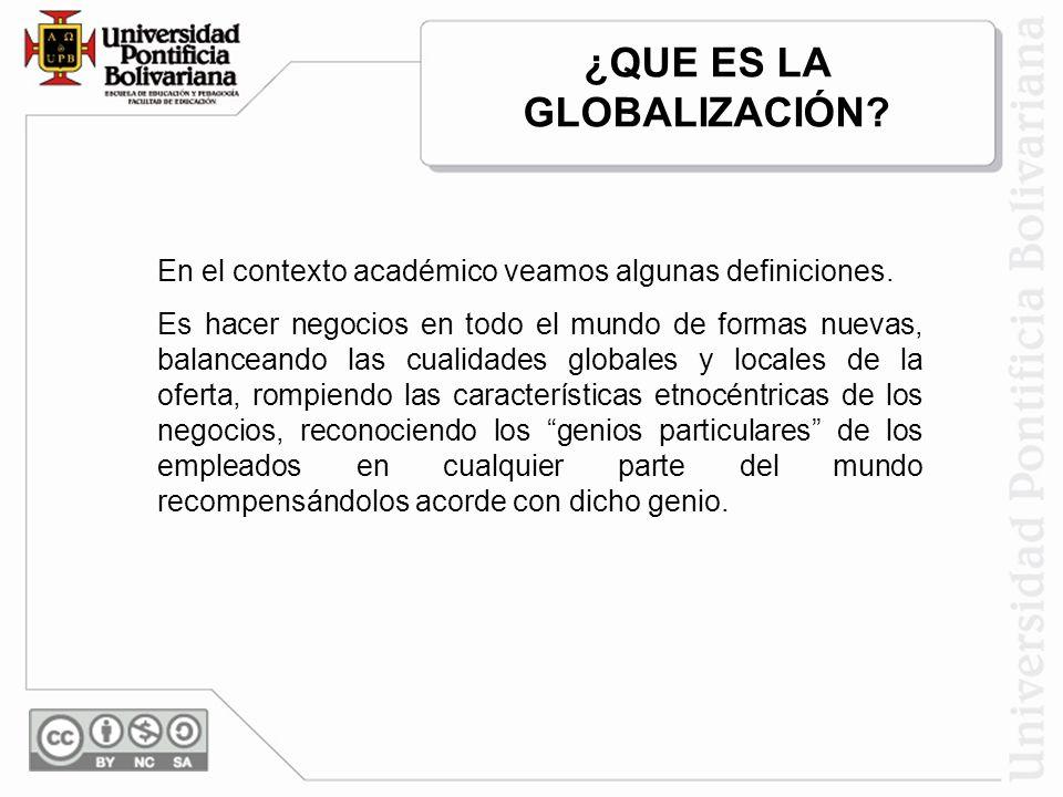 En el contexto académico veamos algunas definiciones. Es hacer negocios en todo el mundo de formas nuevas, balanceando las cualidades globales y local