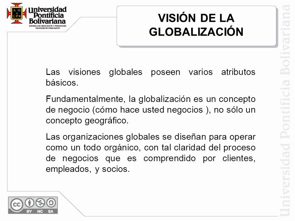 Las visiones globales poseen varios atributos básicos. Fundamentalmente, la globalización es un concepto de negocio (cómo hace usted negocios ), no só