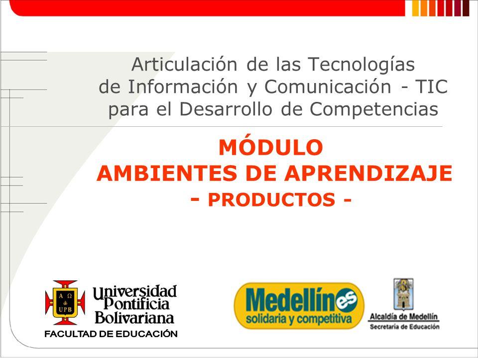 MÓDULO AMBIENTES DE APRENDIZAJE - PRODUCTOS - Articulación de las Tecnologías de Información y Comunicación - TIC para el Desarrollo de Competencias