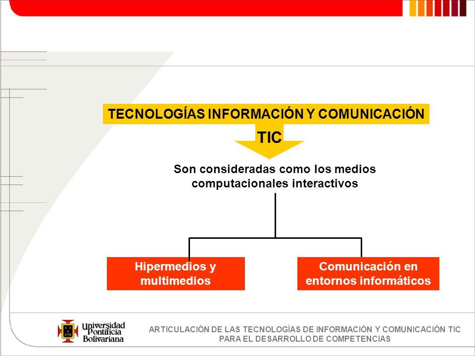 ARTICULACIÓN DE LAS TECNOLOGÍAS DE INFORMACIÓN Y COMUNICACIÓN TIC PARA EL DESARROLLO DE COMPETENCIAS Son consideradas como los medios computacionales
