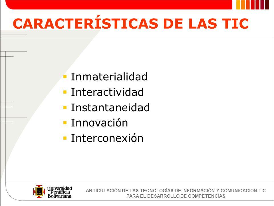 ARTICULACIÓN DE LAS TECNOLOGÍAS DE INFORMACIÓN Y COMUNICACIÓN TIC PARA EL DESARROLLO DE COMPETENCIAS CARACTERÍSTICAS DE LAS TIC Inmaterialidad Interac