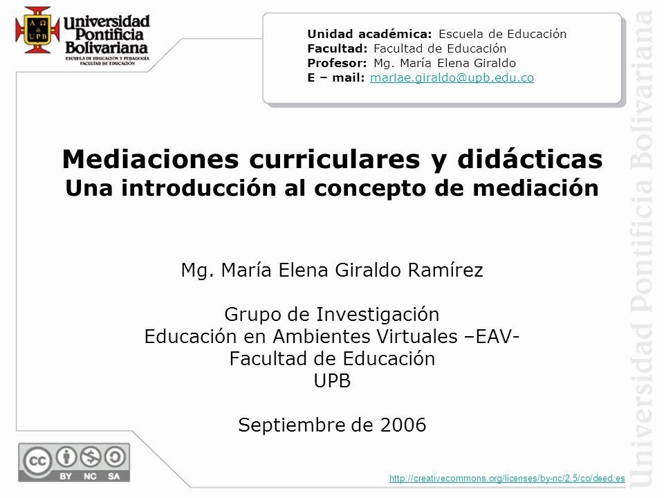 http://creativecommons.org/licenses/by-nc/2.5/co/deed.es Mediaciones curriculares y didácticas Una introducción al concepto de mediación Mg.
