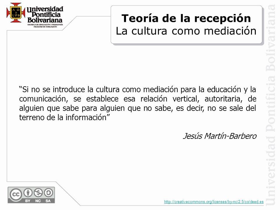 http://creativecommons.org/licenses/by-nc/2.5/co/deed.es Si no se introduce la cultura como mediación para la educación y la comunicación, se establece esa relación vertical, autoritaria, de alguien que sabe para alguien que no sabe, es decir, no se sale del terreno de la información Jesús Martín-Barbero Teoría de la recepción La cultura como mediación