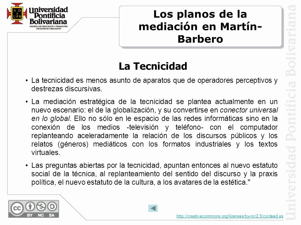 http://creativecommons.org/licenses/by-nc/2.5/co/deed.es La Tecnicidad La tecnicidad es menos asunto de aparatos que de operadores perceptivos y destrezas discursivas.
