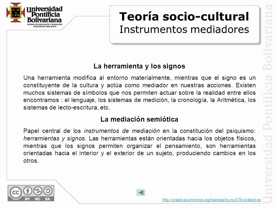 http://creativecommons.org/licenses/by-nc/2.5/co/deed.es La herramienta y los signos Una herramienta modifica al entorno materialmente, mientras que el signo es un constituyente de la cultura y actúa como mediador en nuestras acciones.