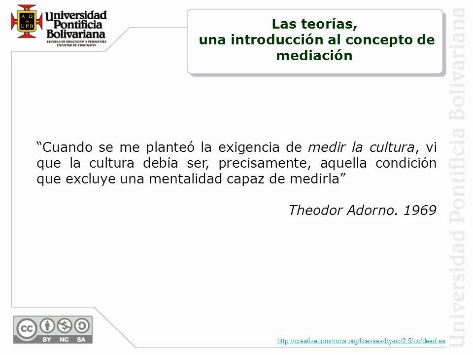 http://creativecommons.org/licenses/by-nc/2.5/co/deed.es Cuando se me planteó la exigencia de medir la cultura, vi que la cultura debía ser, precisamente, aquella condición que excluye una mentalidad capaz de medirla Theodor Adorno.