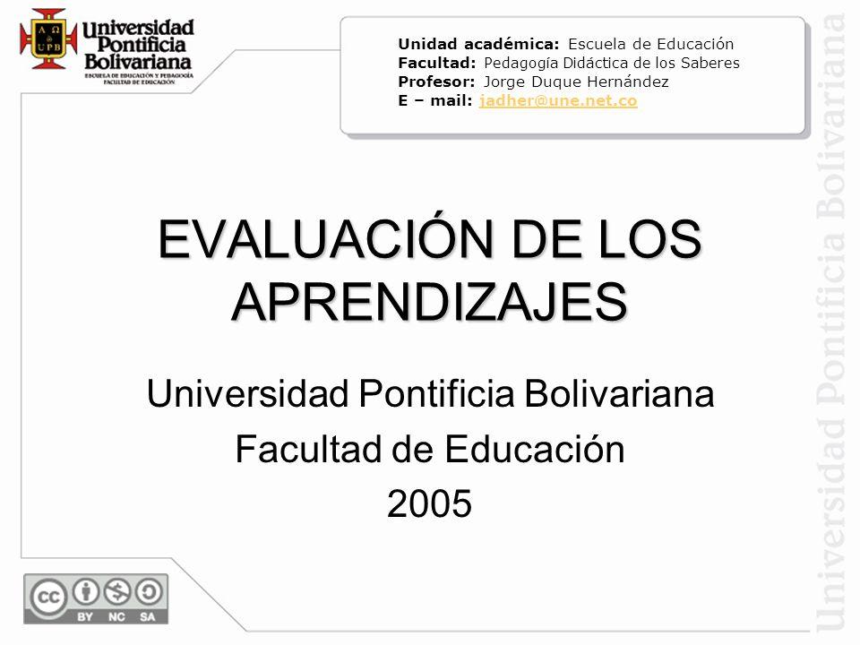 EVALUACIÓN DE LOS APRENDIZAJES Universidad Pontificia Bolivariana Facultad de Educación 2005 Unidad académica: Escuela de Educación Facultad: Pedagogí