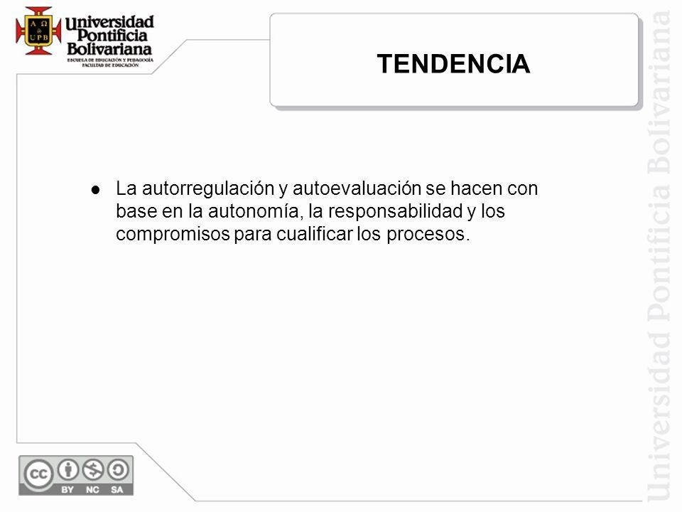 TENDENCIA La autorregulación y autoevaluación se hacen con base en la autonomía, la responsabilidad y los compromisos para cualificar los procesos.