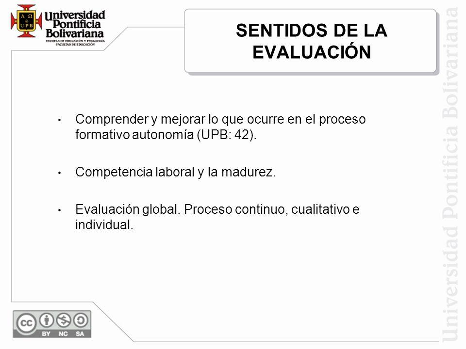 SENTIDOS DE LA EVALUACIÓN Comprender y mejorar lo que ocurre en el proceso formativo autonomía (UPB: 42). Competencia laboral y la madurez. Evaluación