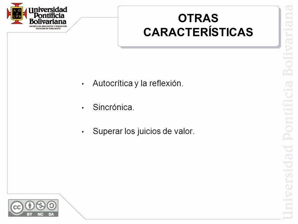 OTRAS CARACTERÍSTICAS Autocrítica y la reflexión. Sincrónica. Superar los juicios de valor.