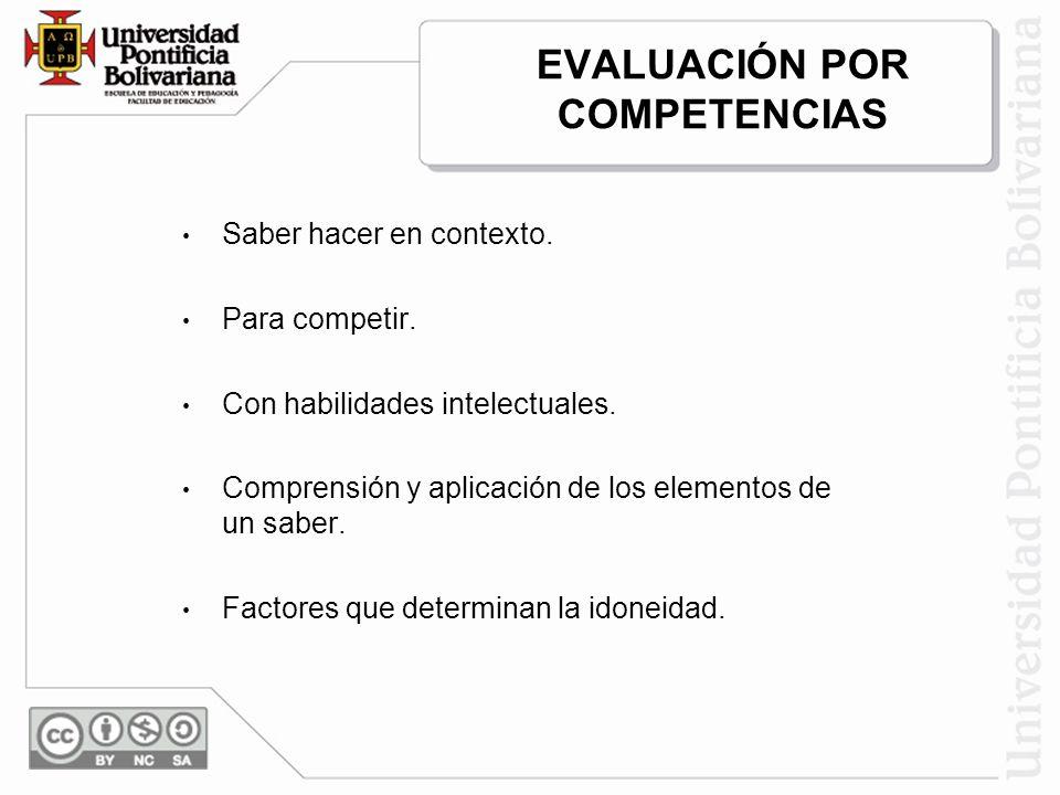 EVALUACIÓN POR COMPETENCIAS Saber hacer en contexto. Para competir. Con habilidades intelectuales. Comprensión y aplicación de los elementos de un sab