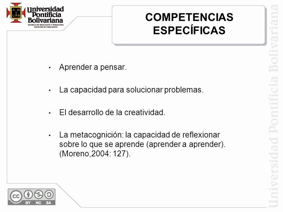 COMPETENCIAS ESPECÍFICAS Aprender a pensar. La capacidad para solucionar problemas. El desarrollo de la creatividad. La metacognición: la capacidad de