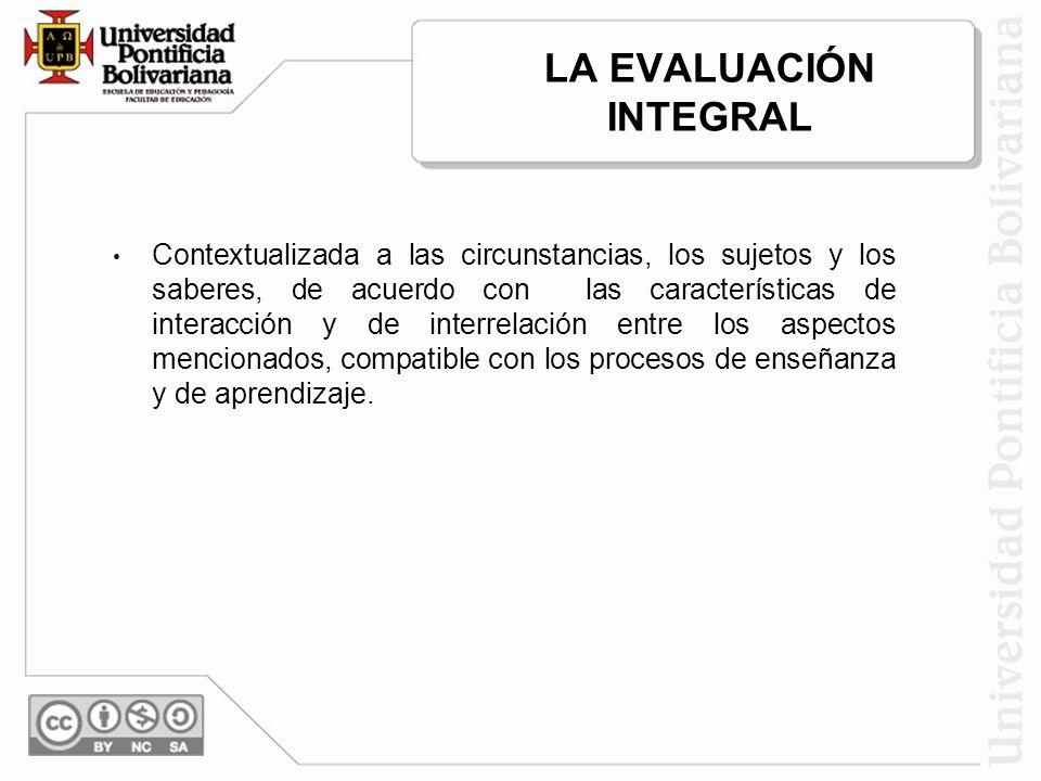 LA EVALUACIÓN INTEGRAL Contextualizada a las circunstancias, los sujetos y los saberes, de acuerdo con las características de interacción y de interre