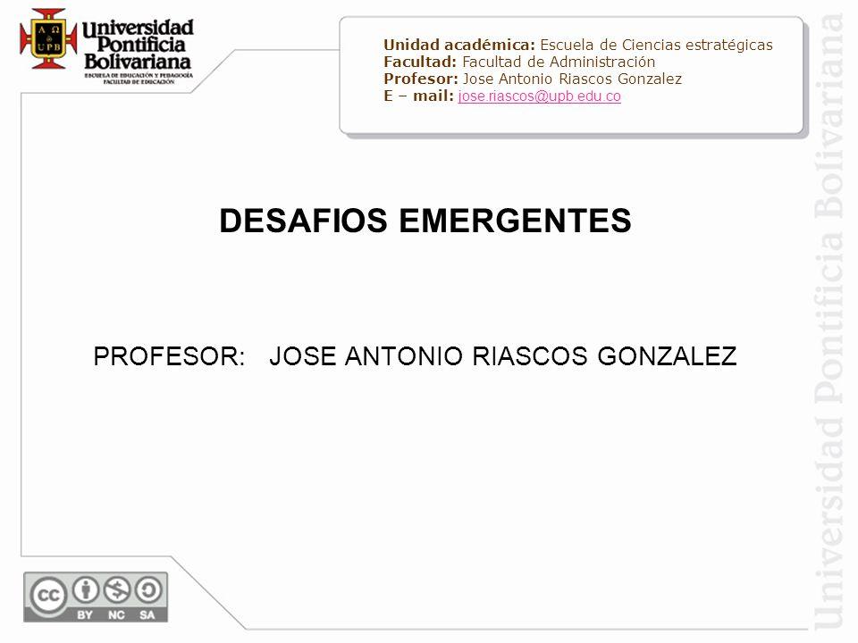 DESAFIOS EMERGENTES PROFESOR: JOSE ANTONIO RIASCOS GONZALEZ Unidad académica: Escuela de Ciencias estratégicas Facultad: Facultad de Administración Pr