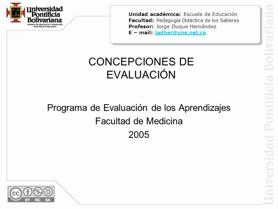 CONCEPCIONES DE EVALUACIÓN Programa de Evaluación de los Aprendizajes Facultad de Medicina 2005 Unidad académica: Escuela de Educación Facultad: Pedag