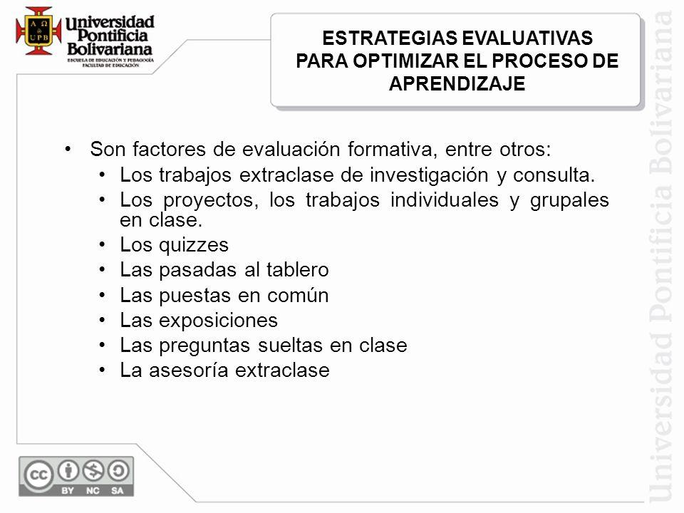 Son factores de evaluación formativa, entre otros: Los trabajos extraclase de investigación y consulta. Los proyectos, los trabajos individuales y gru