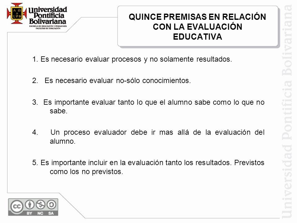QUINCE PREMISAS EN RELACIÓN CON LA EVALUACIÓN EDUCATIVA 1. Es necesario evaluar procesos y no solamente resultados. 2. Es necesario evaluar no-sólo co