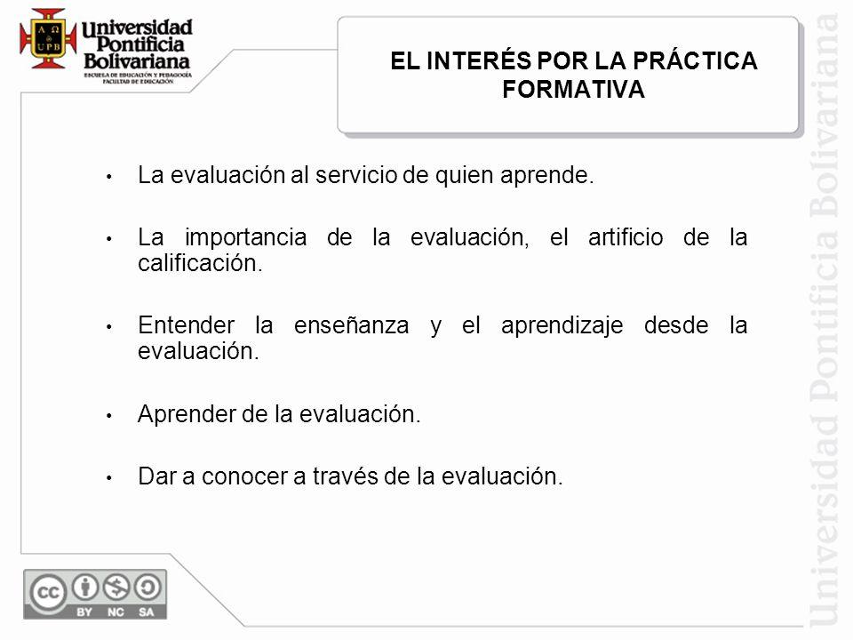 EL INTERÉS POR LA PRÁCTICA FORMATIVA La evaluación al servicio de quien aprende. La importancia de la evaluación, el artificio de la calificación. Ent