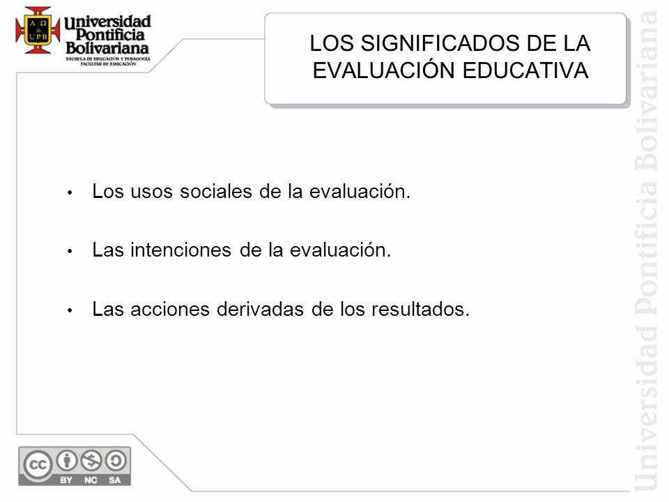 LOS SIGNIFICADOS DE LA EVALUACIÓN EDUCATIVA Los usos sociales de la evaluación. Las intenciones de la evaluación. Las acciones derivadas de los result
