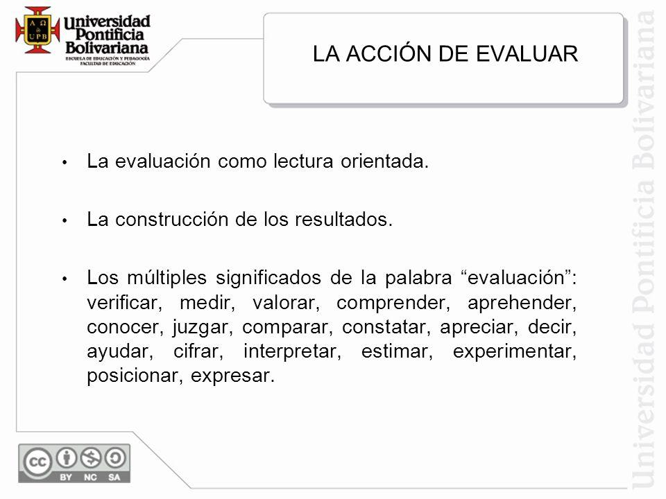 LA ACCIÓN DE EVALUAR La evaluación como lectura orientada. La construcción de los resultados. Los múltiples significados de la palabra evaluación: ver
