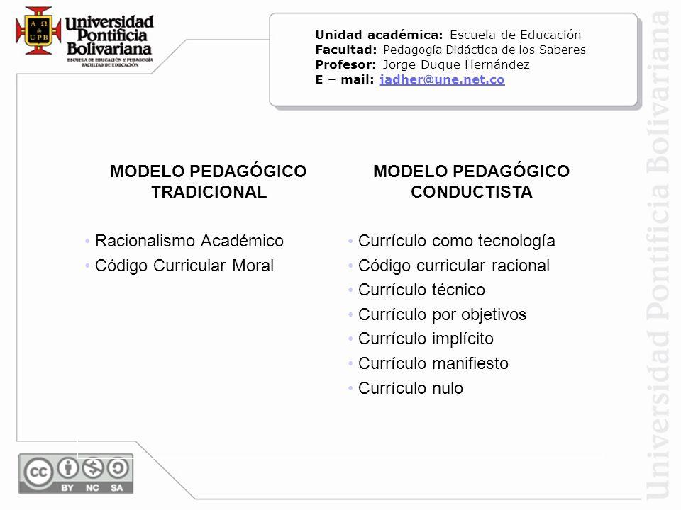 MODELO PEDAGÓGICO TRADICIONAL Racionalismo Académico Código Curricular Moral MODELO PEDAGÓGICO CONDUCTISTA Currículo como tecnología Código curricular