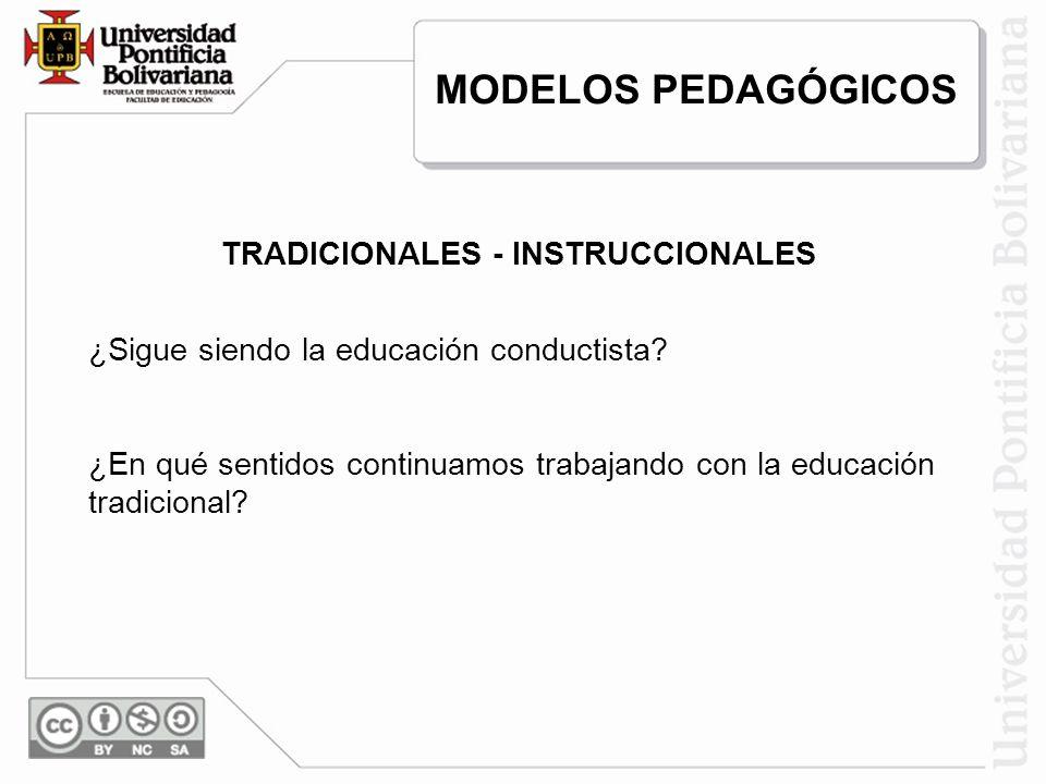 TRADICIONALES - INSTRUCCIONALES ¿Sigue siendo la educación conductista? ¿En qué sentidos continuamos trabajando con la educación tradicional? MODELOS
