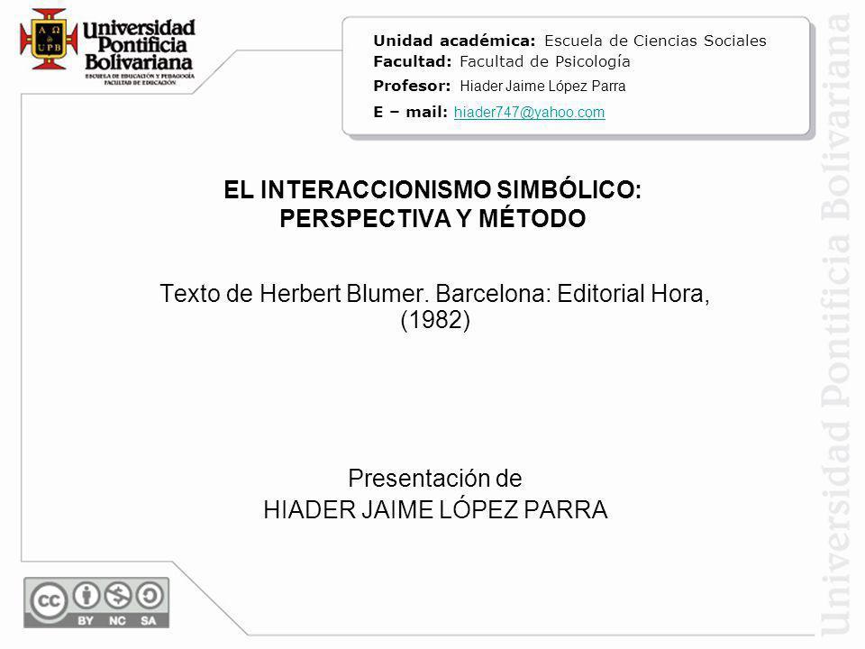 EL INTERACCIONISMO SIMBÓLICO: PERSPECTIVA Y MÉTODO Texto de Herbert Blumer. Barcelona: Editorial Hora, (1982) Presentación de HIADER JAIME LÓPEZ PARRA