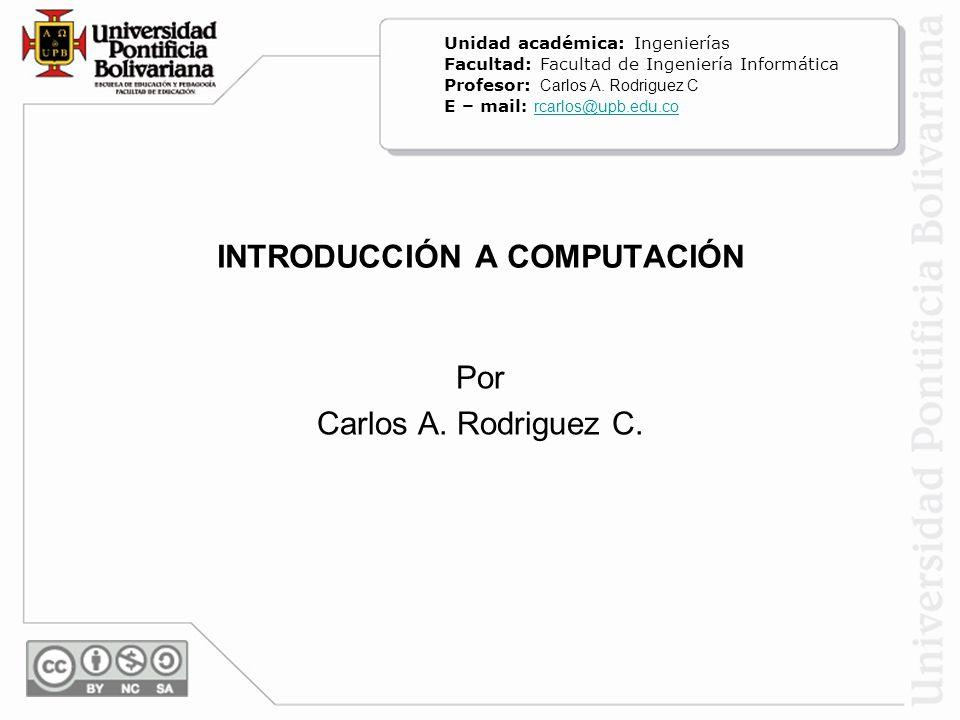 INTRODUCCIÓN A COMPUTACIÓN Por Carlos A. Rodriguez C. Unidad académica: Ingenierías Facultad: Facultad de Ingeniería Informática Profesor: Carlos A. R