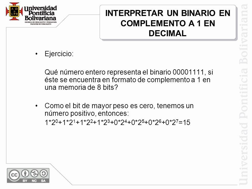 Ejercicio: Qué número entero representa el binario 00001111, si éste se encuentra en formato de complemento a 1 en una memoria de 8 bits? Como el bit