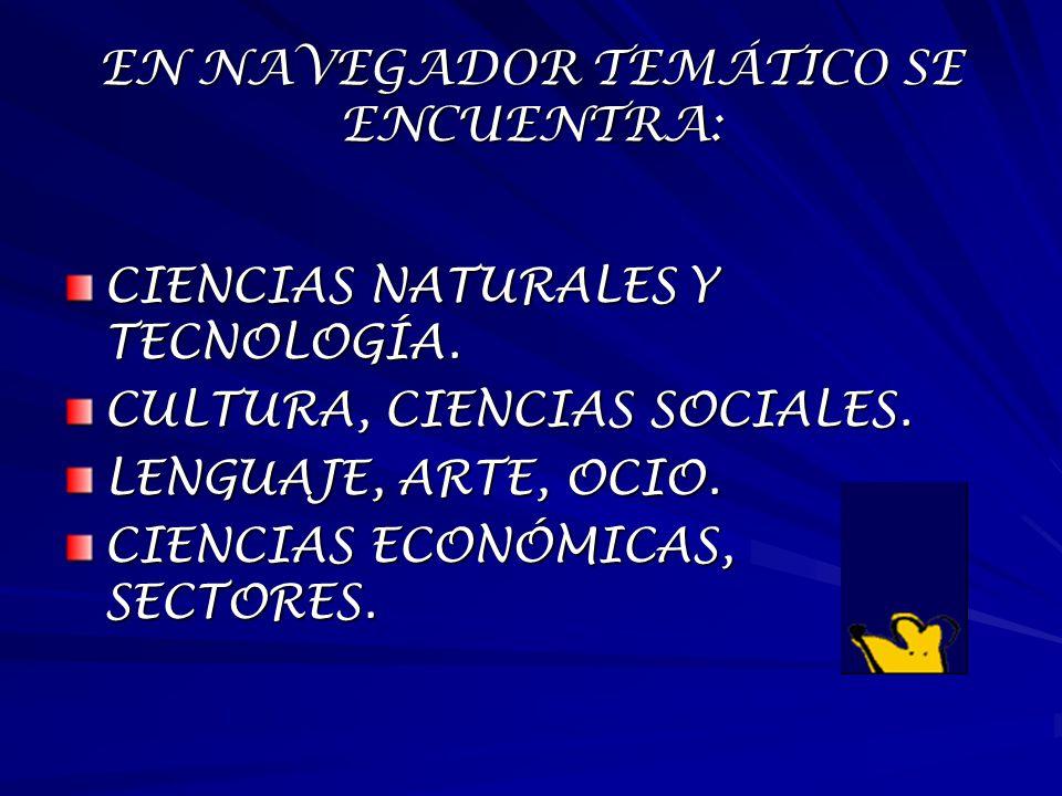 EN NAVEGADOR TEMÁTICO SE ENCUENTRA: CIENCIAS NATURALES Y TECNOLOGÍA. CULTURA, CIENCIAS SOCIALES. LENGUAJE, ARTE, OCIO. CIENCIAS ECONÓMICAS, SECTORES.