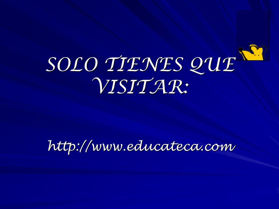 SOLO TIENES QUE VISITAR: http://www.educateca.com