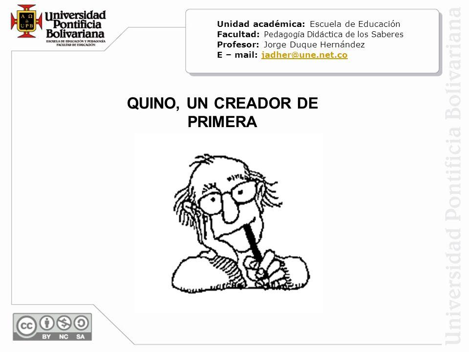 QUINO, UN CREADOR DE PRIMERA Unidad académica: Escuela de Educación Facultad: Pedagogía Didáctica de los Saberes Profesor: Jorge Duque Hernández E – m