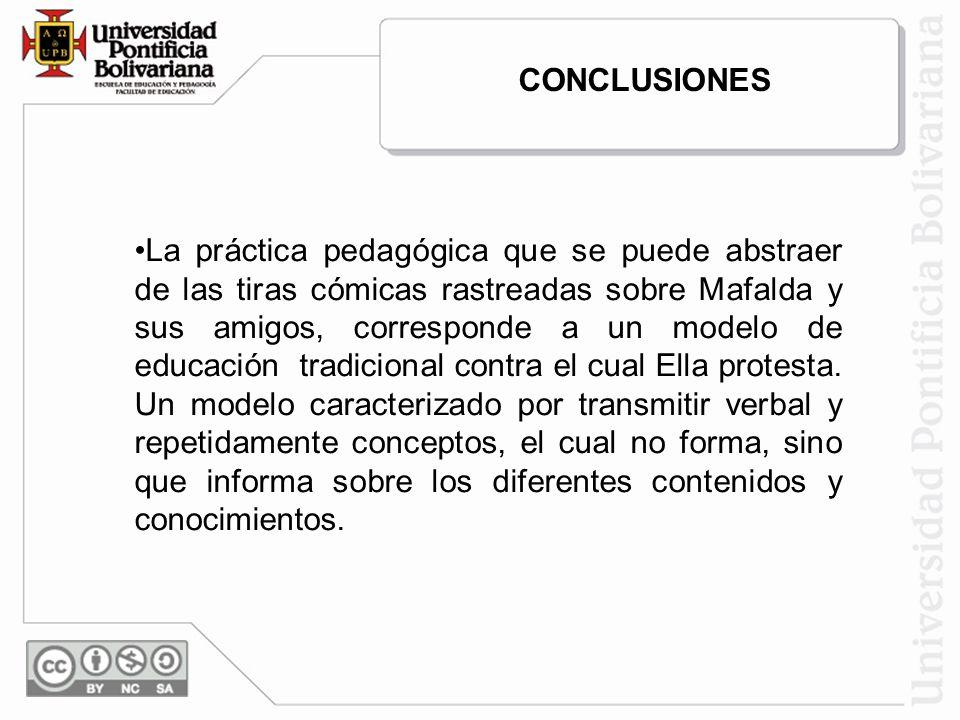 CONCLUSIONES La práctica pedagógica que se puede abstraer de las tiras cómicas rastreadas sobre Mafalda y sus amigos, corresponde a un modelo de educa