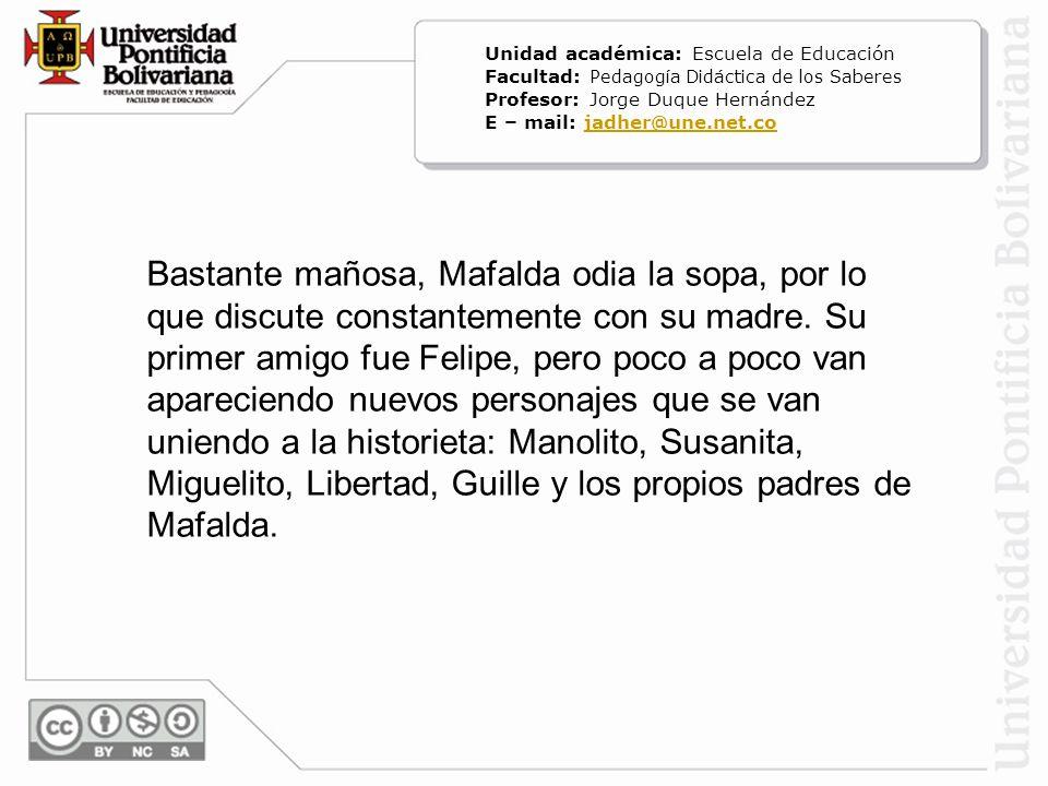 Bastante mañosa, Mafalda odia la sopa, por lo que discute constantemente con su madre. Su primer amigo fue Felipe, pero poco a poco van apareciendo nu