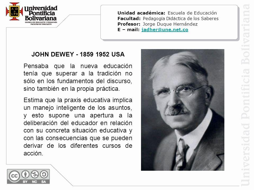 JOHN DEWEY - 1859 1952 USA Pensaba que la nueva educación tenía que superar a la tradición no sólo en los fundamentos del discurso, sino también en la