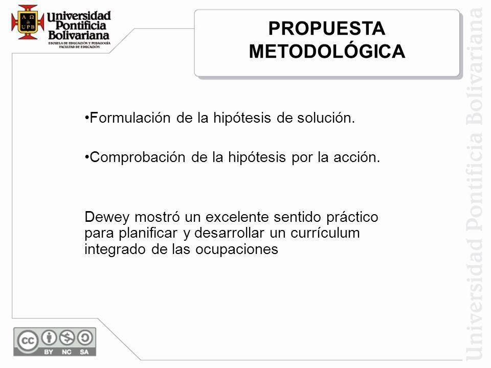 Formulación de la hipótesis de solución. Comprobación de la hipótesis por la acción. Dewey mostró un excelente sentido práctico para planificar y desa