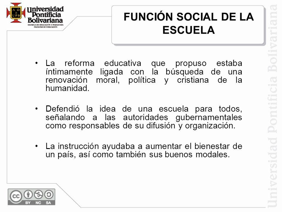 FUNCIÓN SOCIAL DE LA ESCUELA La reforma educativa que propuso estaba íntimamente ligada con la búsqueda de una renovación moral, política y cristiana