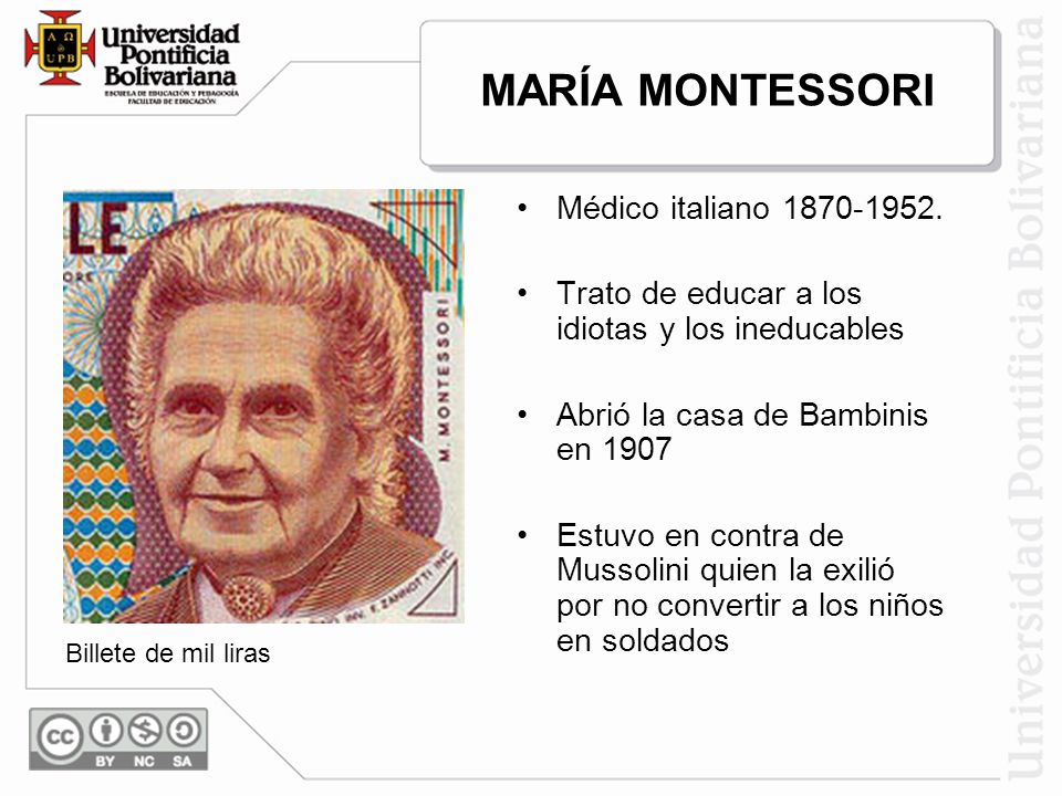 MARÍA MONTESSORI Médico italiano 1870-1952. Trato de educar a los idiotas y los ineducables Abrió la casa de Bambinis en 1907 Estuvo en contra de Muss