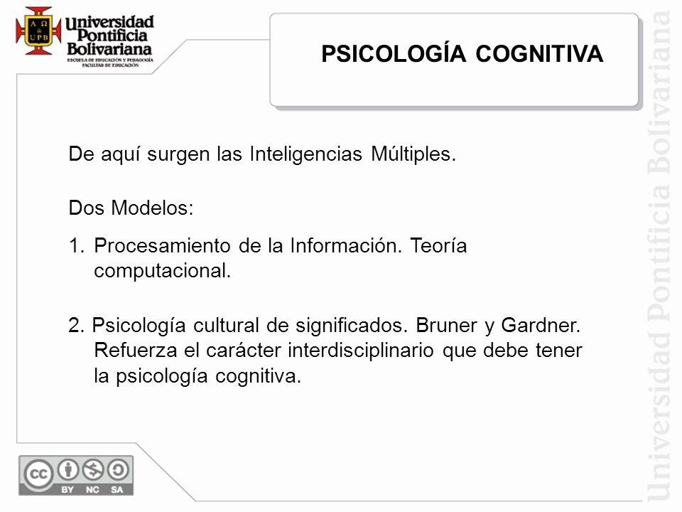 De aquí surgen las Inteligencias Múltiples. Dos Modelos: 1.Procesamiento de la Información. Teoría computacional. 2. Psicología cultural de significad