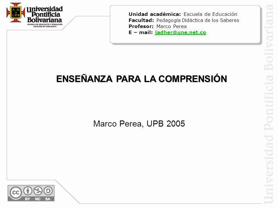 Marco Perea, UPB 2005 ENSEÑANZA PARA LA COMPRENSIÓN Unidad académica: Escuela de Educación Facultad: Pedagogía Didáctica de los Saberes Profesor: Marc
