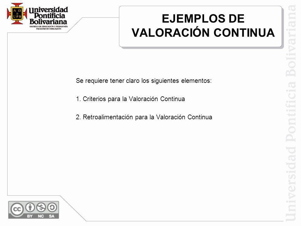 EJEMPLOS DE VALORACIÓN CONTINUA Se requiere tener claro los siguientes elementos: 1. Criterios para la Valoración Continua 2. Retroalimentación para l