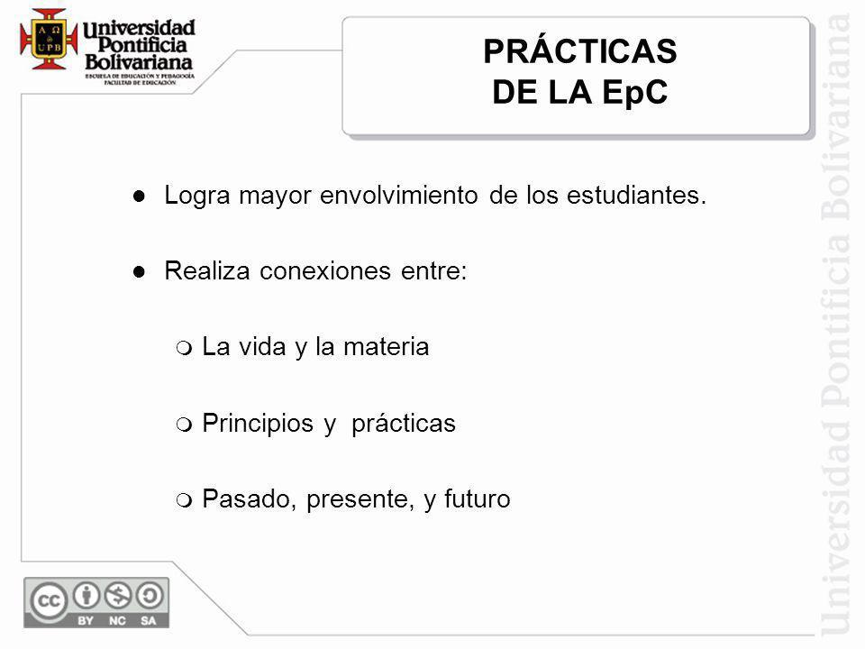 PRÁCTICAS DE LA EpC Logra mayor envolvimiento de los estudiantes. Realiza conexiones entre: La vida y la materia Principios y prácticas Pasado, presen