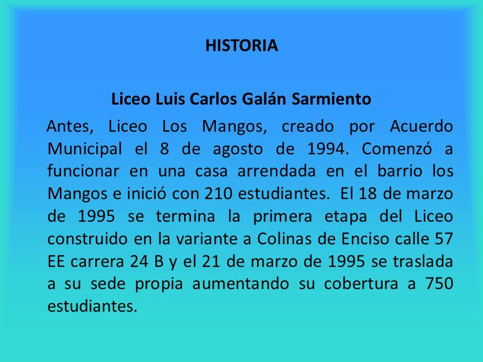 HISTORIA Liceo Luis Carlos Galán Sarmiento Antes, Liceo Los Mangos, creado por Acuerdo Municipal el 8 de agosto de 1994. Comenzó a funcionar en una ca