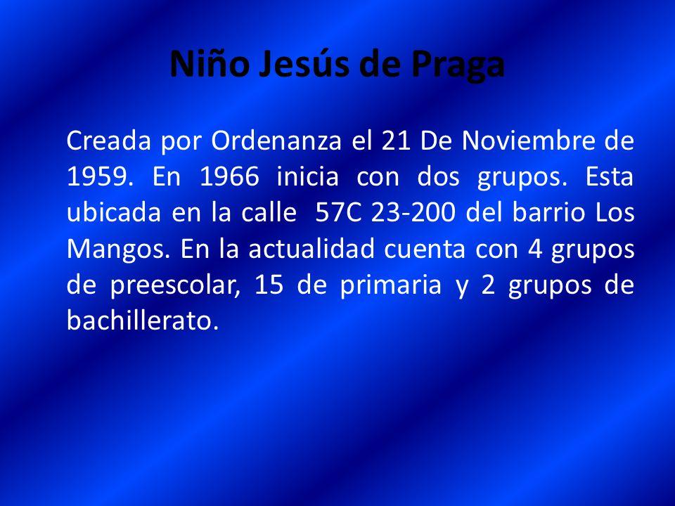 Niño Jesús de Praga Creada por Ordenanza el 21 De Noviembre de 1959. En 1966 inicia con dos grupos. Esta ubicada en la calle 57C 23-200 del barrio Los