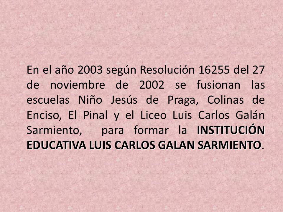 INSTITUCIÓN EDUCATIVA LUIS CARLOS GALAN SARMIENTO En el año 2003 según Resolución 16255 del 27 de noviembre de 2002 se fusionan las escuelas Niño Jesú