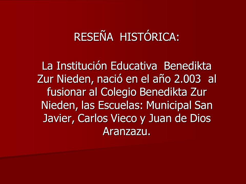 RESEÑA HISTÓRICA: La Institución Educativa Benedikta Zur Nieden, nació en el año 2.003 al fusionar al Colegio Benedikta Zur Nieden, las Escuelas: Municipal San Javier, Carlos Vieco y Juan de Dios Aranzazu.