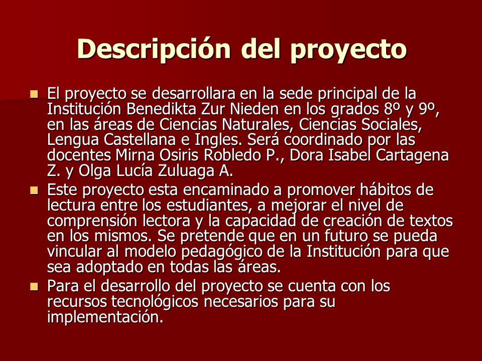 Descripción del proyecto El proyecto se desarrollara en la sede principal de la Institución Benedikta Zur Nieden en los grados 8º y 9º, en las áreas de Ciencias Naturales, Ciencias Sociales, Lengua Castellana e Ingles.